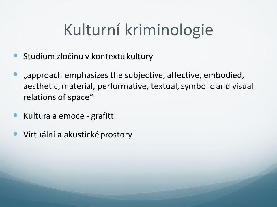 "Kulturní kriminologie Studium zločinu v kontextu kultury ""approach emphasizes the subjective, affective, embodied, aesthetic, material, performative,"