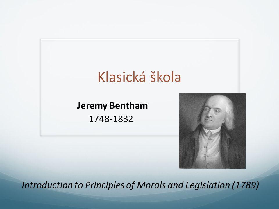 Klasická škola Jeremy Bentham 1748-1832 Introduction to Principles of Morals and Legislation (1789)