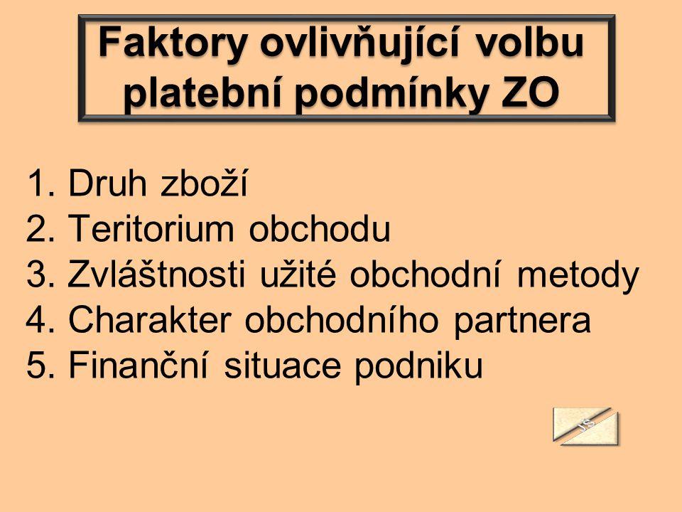 Faktory ovlivňující volbu platební podmínky ZO 1. Druh zboží 2. Teritorium obchodu 3. Zvláštnosti užité obchodní metody 4. Charakter obchodního partne