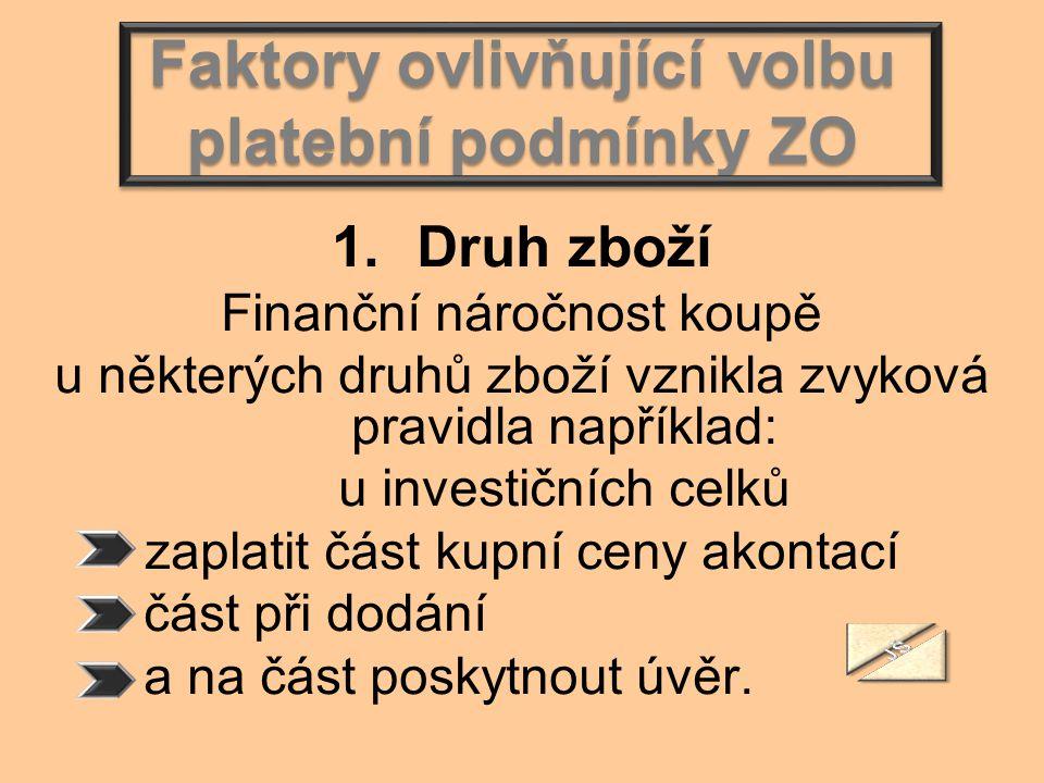 Faktory ovlivňující volbu platební podmínky ZO 1.Druh zboží Finanční náročnost koupě u některých druhů zboží vznikla zvyková pravidla například: u inv