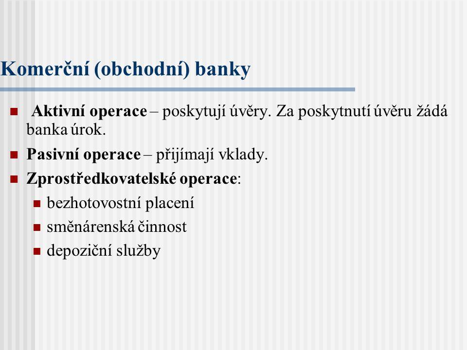 Komerční (obchodní) banky Aktivní operace – poskytují úvěry.