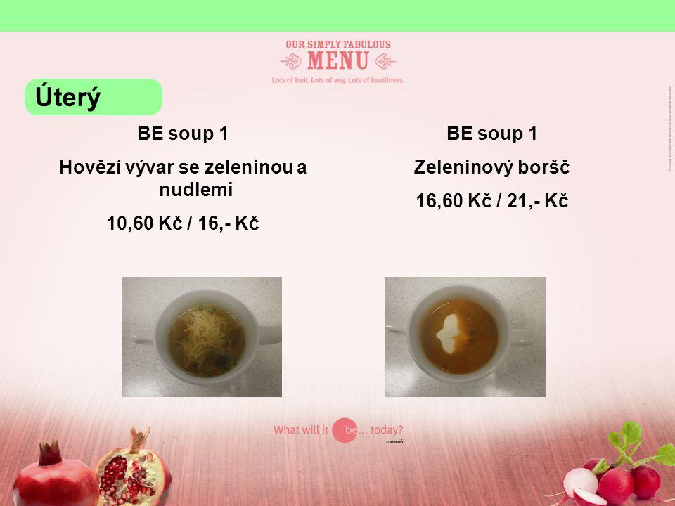 BE soup 1 Hovězí vývar se zeleninou a nudlemi 10,60 Kč / 16,- Kč BE soup 1 Zeleninový boršč 16,60 Kč / 21,- Kč Úterý