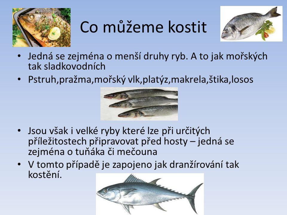 Co můžeme kostit Jedná se zejména o menší druhy ryb. A to jak mořských tak sladkovodních Pstruh,pražma,mořský vlk,platýz,makrela,štika,losos Jsou však