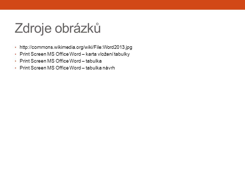 Zdroje obrázků http://commons.wikimedia.org/wiki/File:Word2013.jpg Print Screen MS Office Word – karta vložení tabulky Print Screen MS Office Word – t