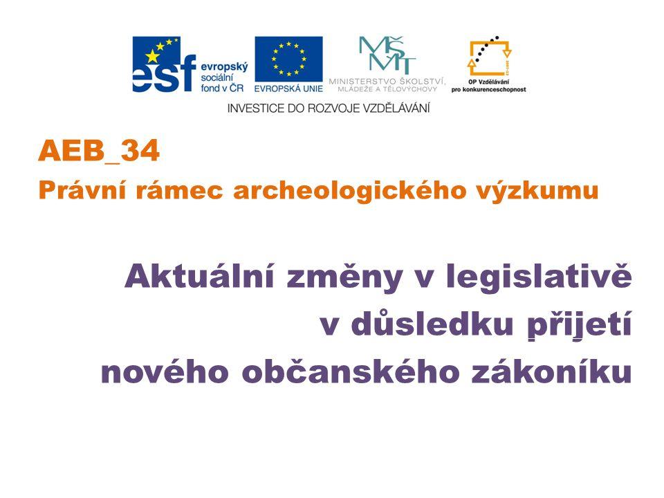 AEB_34 Právní rámec archeologického výzkumu Aktuální změny v legislativě v důsledku přijetí nového občanského zákoníku