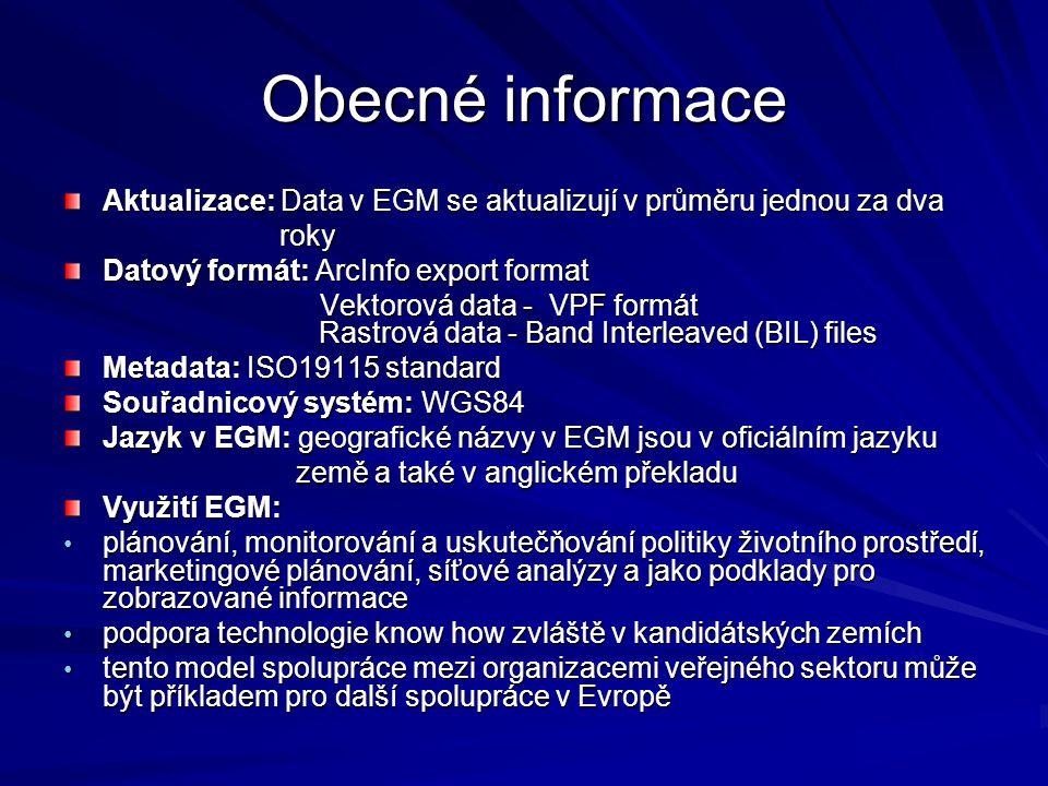 Obecné informace Aktualizace: Data v EGM se aktualizují v průměru jednou za dva roky roky Datový formát: ArcInfo export format Vektorová data - VPF formát Rastrová data - Band Interleaved (BIL) files Vektorová data - VPF formát Rastrová data - Band Interleaved (BIL) files Metadata: ISO19115 standard Souřadnicový systém: WGS84 Jazyk v EGM: geografické názvy v EGM jsou v oficiálním jazyku země a také v anglickém překladu země a také v anglickém překladu Využití EGM: plánování, monitorování a uskutečňování politiky životního prostředí, marketingové plánování, síťové analýzy a jako podklady pro zobrazované informace plánování, monitorování a uskutečňování politiky životního prostředí, marketingové plánování, síťové analýzy a jako podklady pro zobrazované informace podpora technologie know how zvláště v kandidátských zemích podpora technologie know how zvláště v kandidátských zemích tento model spolupráce mezi organizacemi veřejného sektoru může být příkladem pro další spolupráce v Evropě tento model spolupráce mezi organizacemi veřejného sektoru může být příkladem pro další spolupráce v Evropě