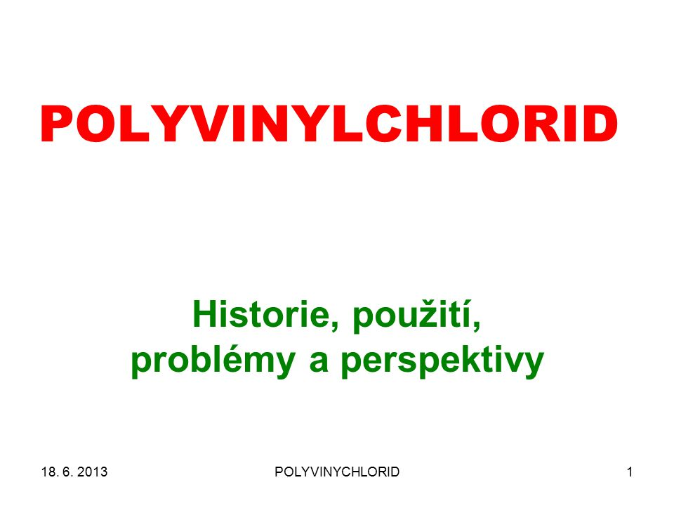 1 POLYVINYLCHLORID Historie, použití, problémy a perspektivy 18. 6. 2013POLYVINYCHLORID