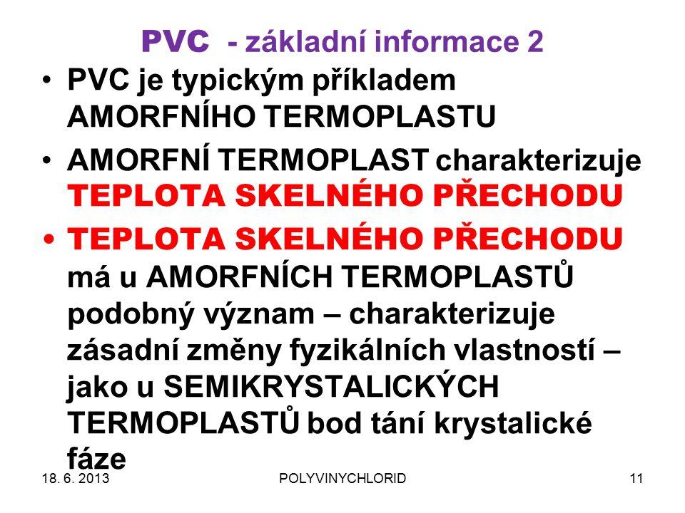 PVC - základní informace 2 PVC je typickým příkladem AMORFNÍHO TERMOPLASTU AMORFNÍ TERMOPLAST charakterizuje TEPLOTA SKELNÉHO PŘECHODU TEPLOTA SKELNÉHO PŘECHODU má u AMORFNÍCH TERMOPLASTŮ podobný význam – charakterizuje zásadní změny fyzikálních vlastností – jako u SEMIKRYSTALICKÝCH TERMOPLASTŮ bod tání krystalické fáze 1118.