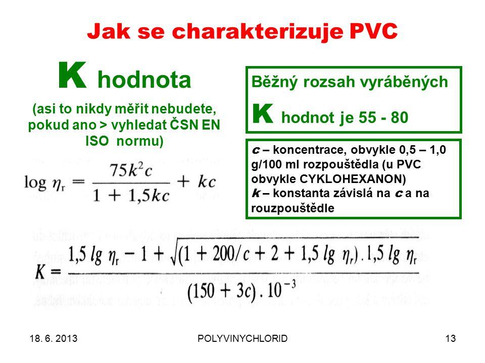 Jak se charakterizuje PVC 13 K hodnota (asi to nikdy měřit nebudete, pokud ano > vyhledat ČSN EN ISO normu) Běžný rozsah vyráběných K hodnot je 55 - 80 c – koncentrace, obvykle 0,5 – 1,0 g/100 ml rozpouštědla (u PVC obvykle CYKLOHEXANON) k – konstanta závislá na c a na rouzpouštědle 18.