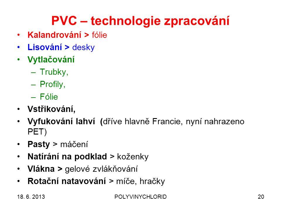 PVC – technologie zpracování 20 Kalandrování > fólie Lisování > desky Vytlačování –Trubky, –Profily, –Fólie Vstřikování, Vyfukování lahví (dříve hlavně Francie, nyní nahrazeno PET) Pasty > máčení Natírání na podklad > koženky Vlákna > gelové zvlákňování Rotační natavování > míče, hračky 18.