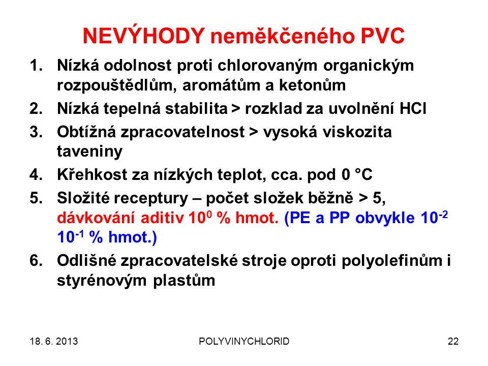 NEVÝHODY neměkčeného PVC 22 1.Nízká odolnost proti chlorovaným organickým rozpouštědlům, aromátům a ketonům 2.Nízká tepelná stabilita > rozklad za uvolnění HCl 3.Obtížná zpracovatelnost > vysoká viskozita taveniny 4.Křehkost za nízkých teplot, cca.
