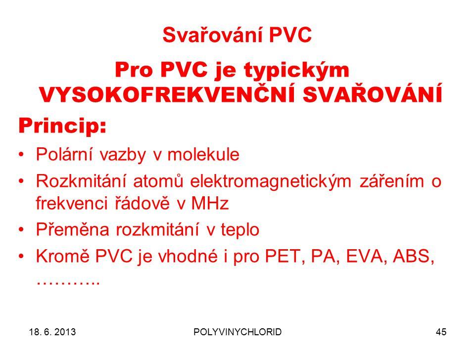Svařování PVC 45 Pro PVC je typickým VYSOKOFREKVENČNÍ SVAŘOVÁNÍ Princip: Polární vazby v molekule Rozkmitání atomů elektromagnetickým zářením o frekvenci řádově v MHz Přeměna rozkmitání v teplo Kromě PVC je vhodné i pro PET, PA, EVA, ABS, ………..