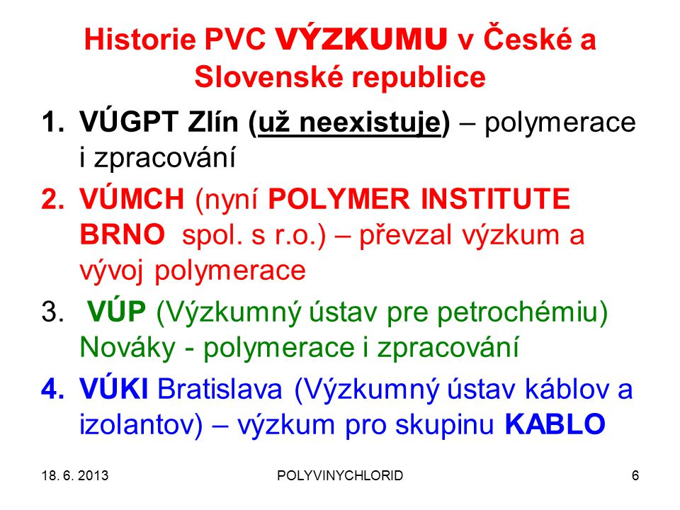 Historie PVC VÝZKUMU v České a Slovenské republice 618. 6. 2013POLYVINYCHLORID 1.VÚGPT Zlín (už neexistuje) – polymerace i zpracování 2.VÚMCH (nyní PO