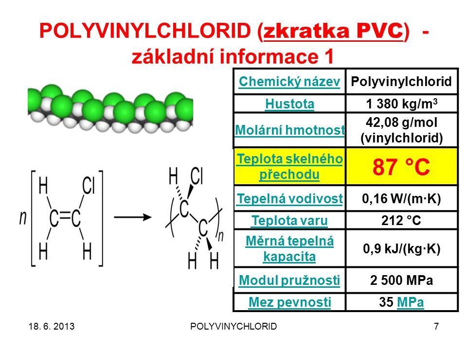 POLYVINYLCHLORID ( zkratka PVC ) - základní informace 1 7 Chemický názevPolyvinylchlorid Hustota1 380 kg/m 3 Molární hmotnost 42,08 g/mol (vinylchlorid) Teplota skelného přechodu 87 °C Tepelná vodivost0,16 W/(m·K) Teplota varu212 °C Měrná tepelná kapacita 0,9 kJ/(kg·K) Modul pružnosti2 500 MPa Mez pevnosti35 MPaMPa 18.