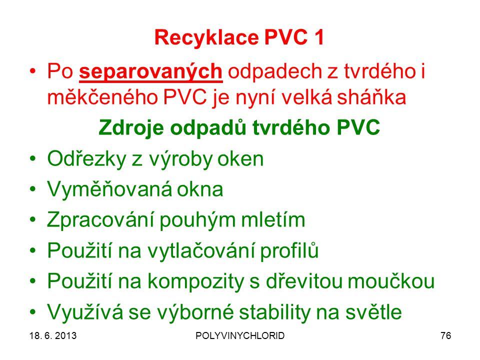 Recyklace PVC 1 76 Po separovaných odpadech z tvrdého i měkčeného PVC je nyní velká sháňka Zdroje odpadů tvrdého PVC Odřezky z výroby oken Vyměňovaná okna Zpracování pouhým mletím Použití na vytlačování profilů Použití na kompozity s dřevitou moučkou Využívá se výborné stability na světle 18.