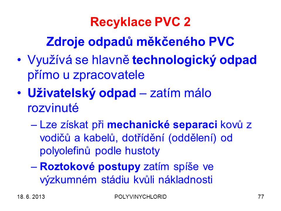 Recyklace PVC 2 77 Zdroje odpadů měkčeného PVC Využívá se hlavně technologický odpad přímo u zpracovatele Uživatelský odpad – zatím málo rozvinuté –Lze získat při mechanické separaci kovů z vodičů a kabelů, dotřídění (oddělení) od polyolefinů podle hustoty –Roztokové postupy zatím spíše ve výzkumném stádiu kvůli nákladnosti 18.