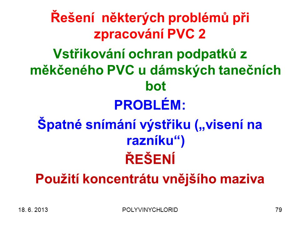Řešení některých problémů při zpracování PVC 2 7918. 6. 2013POLYVINYCHLORID Vstřikování ochran podpatků z měkčeného PVC u dámských tanečních bot PROBL