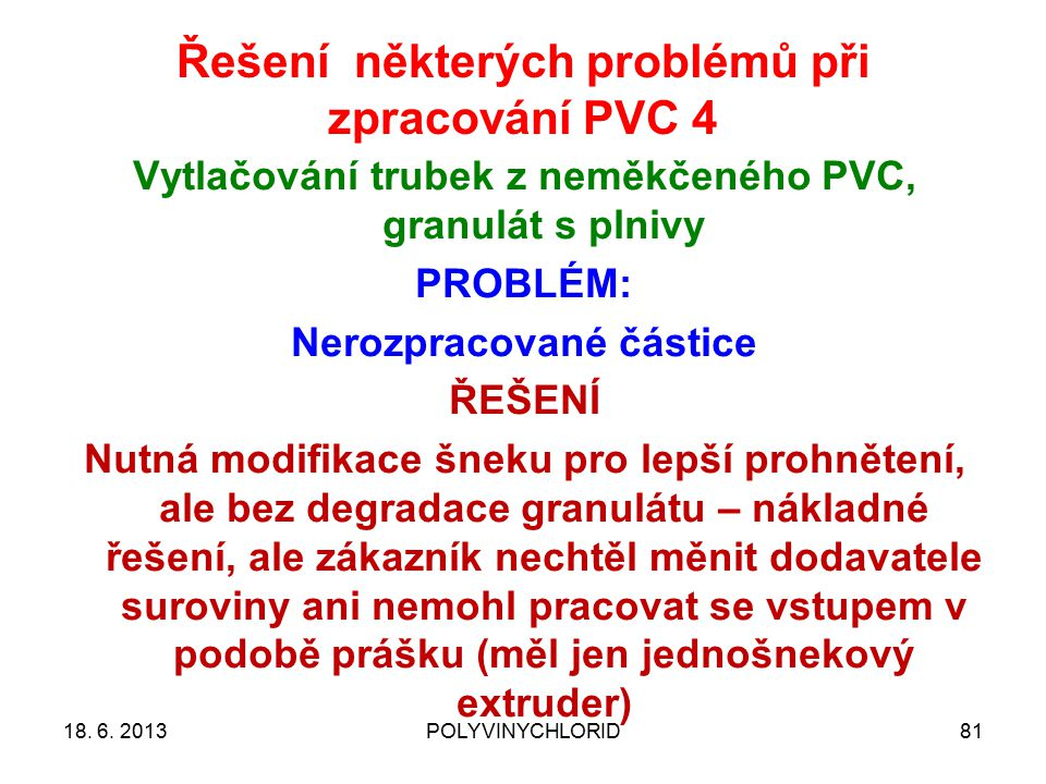 Řešení některých problémů při zpracování PVC 4 8118. 6. 2013POLYVINYCHLORID Vytlačování trubek z neměkčeného PVC, granulát s plnivy PROBLÉM: Nerozprac