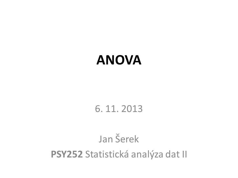 ANOVA 6. 11. 2013 Jan Šerek PSY252 Statistická analýza dat II