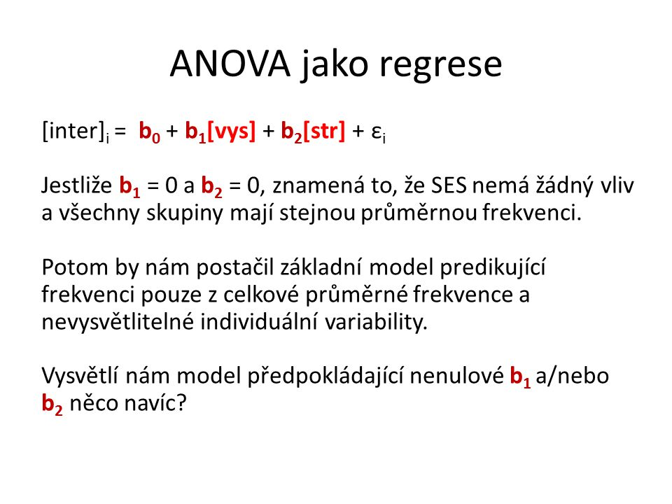 ANOVA jako regrese [inter] i = b 0 + b 1 [vys] + b 2 [str] + ε i Jestliže b 1 = 0 a b 2 = 0, znamená to, že SES nemá žádný vliv a všechny skupiny mají stejnou průměrnou frekvenci.