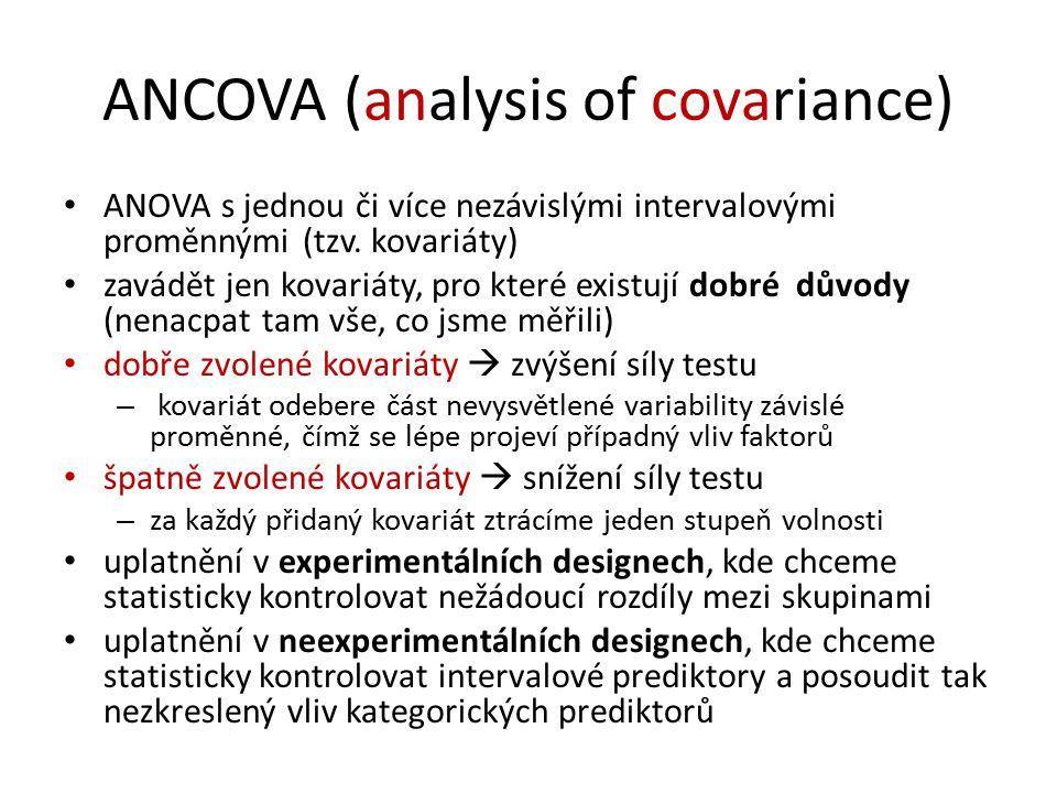 ANCOVA (analysis of covariance) ANOVA s jednou či více nezávislými intervalovými proměnnými (tzv. kovariáty) zavádět jen kovariáty, pro které existují