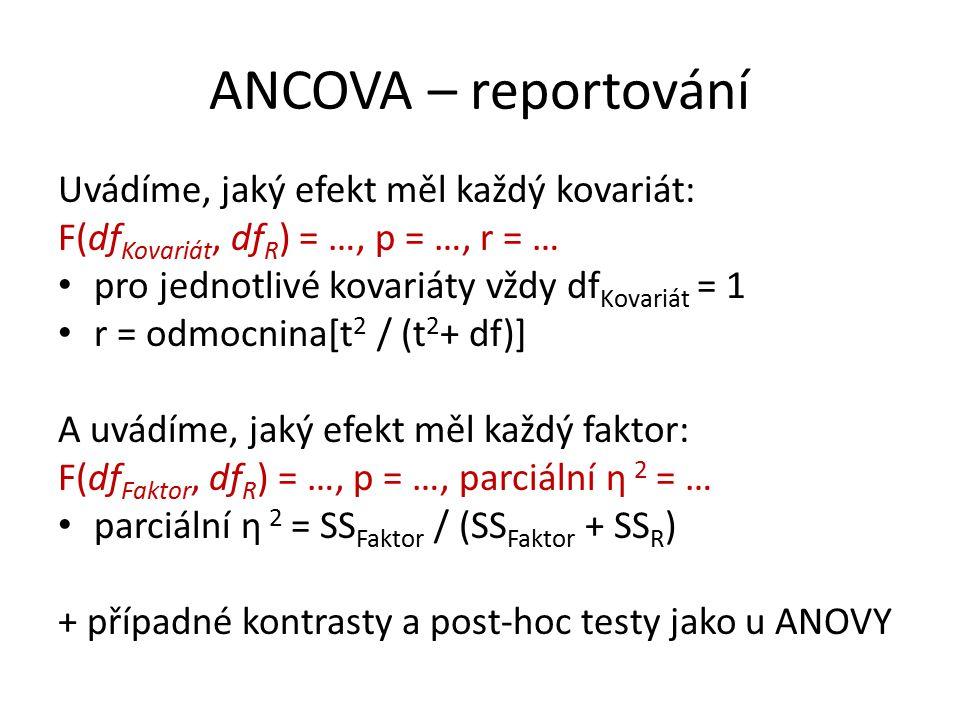 ANCOVA – reportování Uvádíme, jaký efekt měl každý kovariát: F(df Kovariát, df R ) = …, p = …, r = … pro jednotlivé kovariáty vždy df Kovariát = 1 r = odmocnina[t 2 / (t 2 + df)] A uvádíme, jaký efekt měl každý faktor: F(df Faktor, df R ) = …, p = …, parciální η 2 = … parciální η 2 = SS Faktor / (SS Faktor + SS R ) + případné kontrasty a post-hoc testy jako u ANOVY
