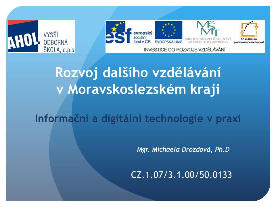 Rozvoj dalšího vzdělávání v Moravskoslezském kraji Informační a digitální technologie v praxi Mgr. Michaela Drozdová, Ph.D. CZ.1.07/3.1.00/50.0133
