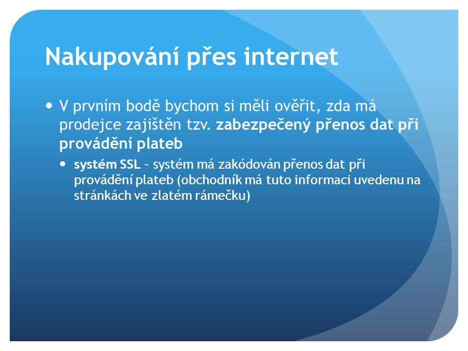 Nakupování přes internet V prvním bodě bychom si měli ověřit, zda má prodejce zajištěn tzv. zabezpečený přenos dat při provádění plateb systém SSL – s