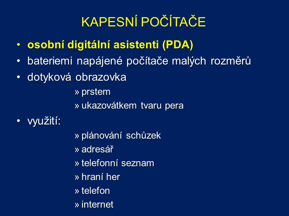 KAPESNÍ POČÍTAČE osobní digitální asistenti (PDA)osobní digitální asistenti (PDA) bateriemi napájené počítače malých rozměrůbateriemi napájené počítače malých rozměrů dotyková obrazovkadotyková obrazovka »prstem »ukazovátkem tvaru pera využití:využití: »plánování schůzek »adresář »telefonní seznam »hraní her »telefon »internet