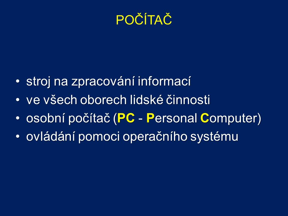 POČÍTAČ stroj na zpracování informacístroj na zpracování informací ve všech oborech lidské činnostive všech oborech lidské činnosti osobní počítač (PC - Personal Computer)osobní počítač (PC - Personal Computer) ovládání pomoci operačního systémuovládání pomoci operačního systému