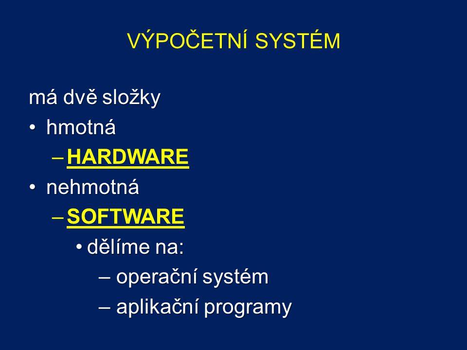 VÝPOČETNÍ SYSTÉM má dvě složky hmotnáhmotná –HARDWARE nehmotnánehmotná –SOFTWARE dělíme na:dělíme na: – operační systém – aplikační programy