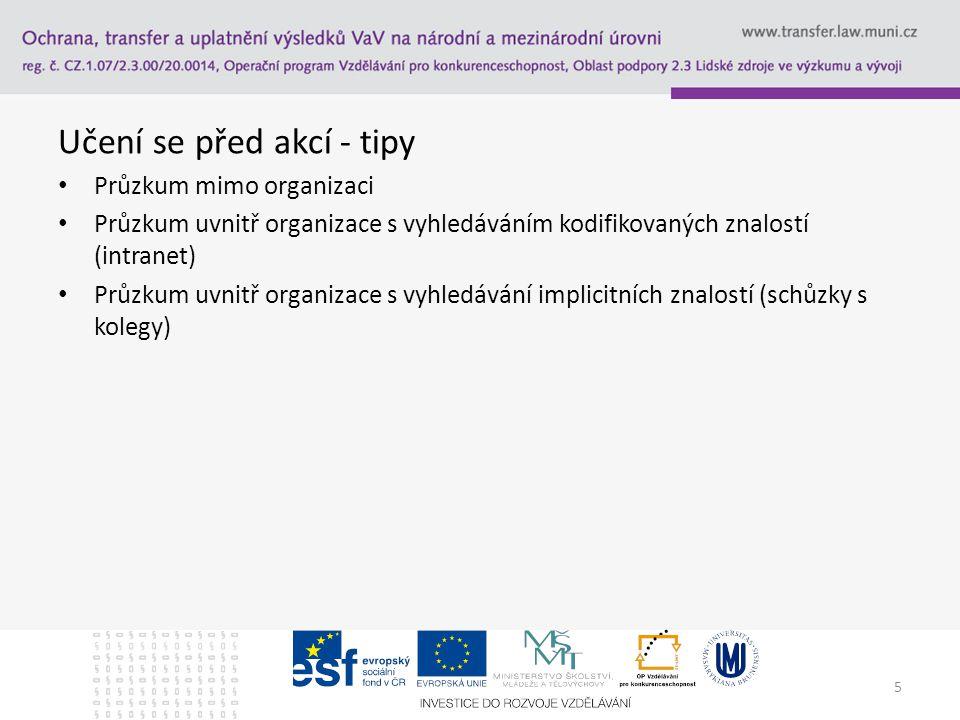 Učení se před akcí - tipy Průzkum mimo organizaci Průzkum uvnitř organizace s vyhledáváním kodifikovaných znalostí (intranet) Průzkum uvnitř organizace s vyhledávání implicitních znalostí (schůzky s kolegy) 5