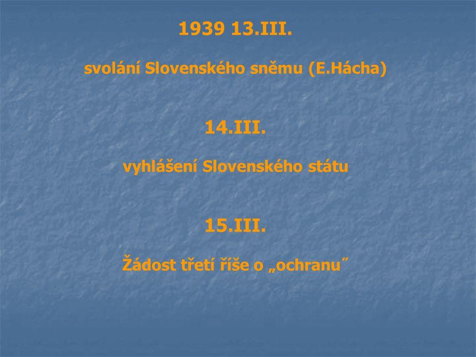 """1939 13.III. svolání Slovenského sněmu (E.Hácha) 14.III. vyhlášení Slovenského státu 15.III. Žádost třetí říše o """"ochranu˝"""