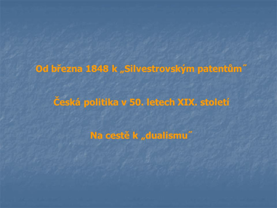 """Od března 1848 k """"Silvestrovským patentům˝ Česká politika v 50. letech XIX. století Na cestě k """"dualismu˝"""