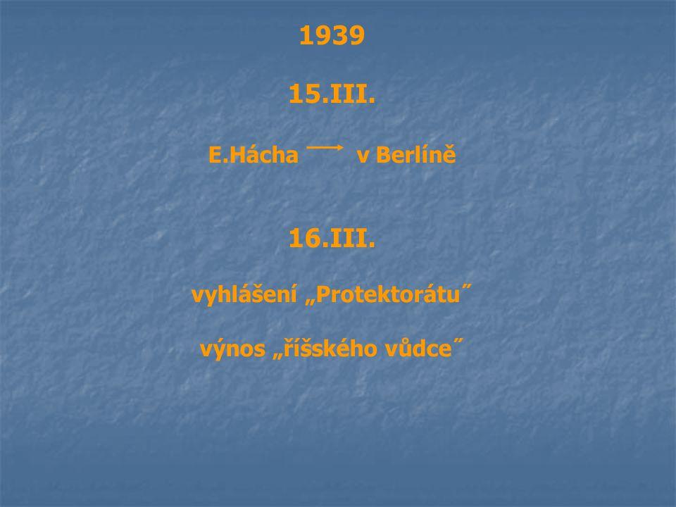 """1939 15.III. E.Hácha v Berlíně 16.III. vyhlášení """"Protektorátu˝ výnos """"říšského vůdce˝"""