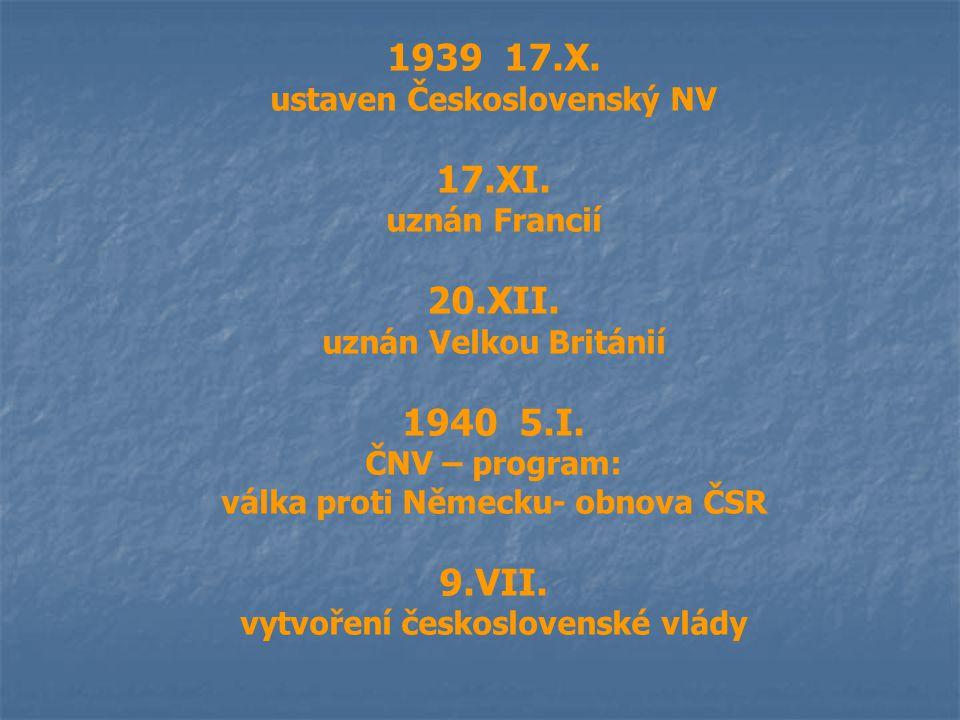 1939 17.X. ustaven Československý NV 17.XI. uznán Francií 20.XII. uznán Velkou Británií 1940 5.I. ČNV – program: válka proti Německu- obnova ČSR 9.VII