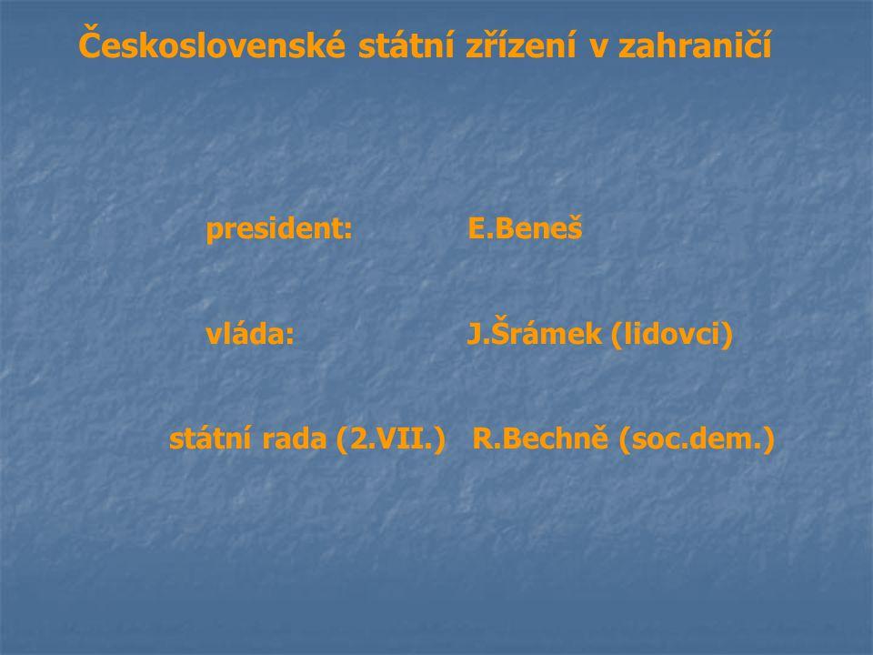 Československé státní zřízení v zahraničí president:E.Beneš vláda:J.Šrámek (lidovci) státní rada (2.VII.) R.Bechně (soc.dem.)