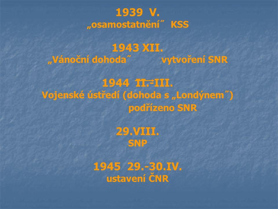 """1939 V. """"osamostatnění˝ KSS 1943 XII. """"Vánoční dohoda˝ vytvoření SNR 1944 II.-III. Vojenské ústředí (dohoda s """"Londýnem˝) podřízeno SNR 29.VIII. SNP 1"""