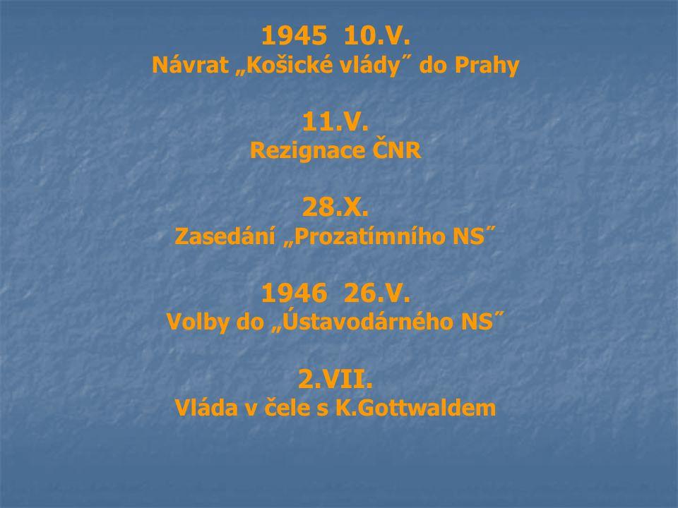 """1945 10.V. Návrat """"Košické vlády˝ do Prahy 11.V. Rezignace ČNR 28.X. Zasedání """"Prozatímního NS˝ 1946 26.V. Volby do """"Ústavodárného NS˝ 2.VII. Vláda v"""