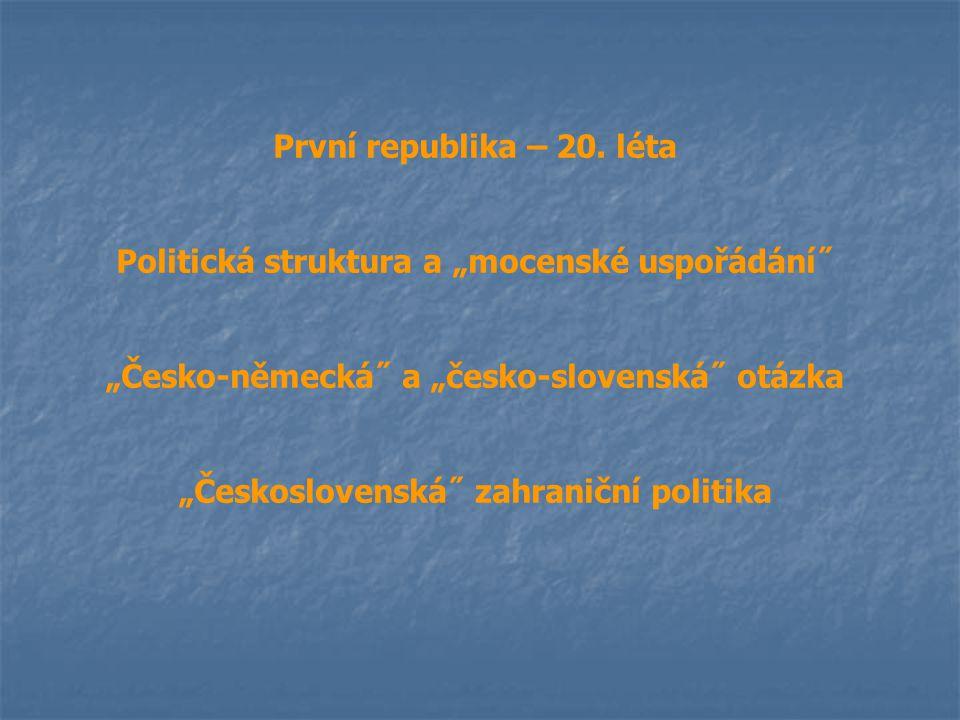 """První republika – 20. léta Politická struktura a """"mocenské uspořádání˝ """"Česko-německá˝ a """"česko-slovenská˝ otázka """"Československá˝ zahraniční politika"""