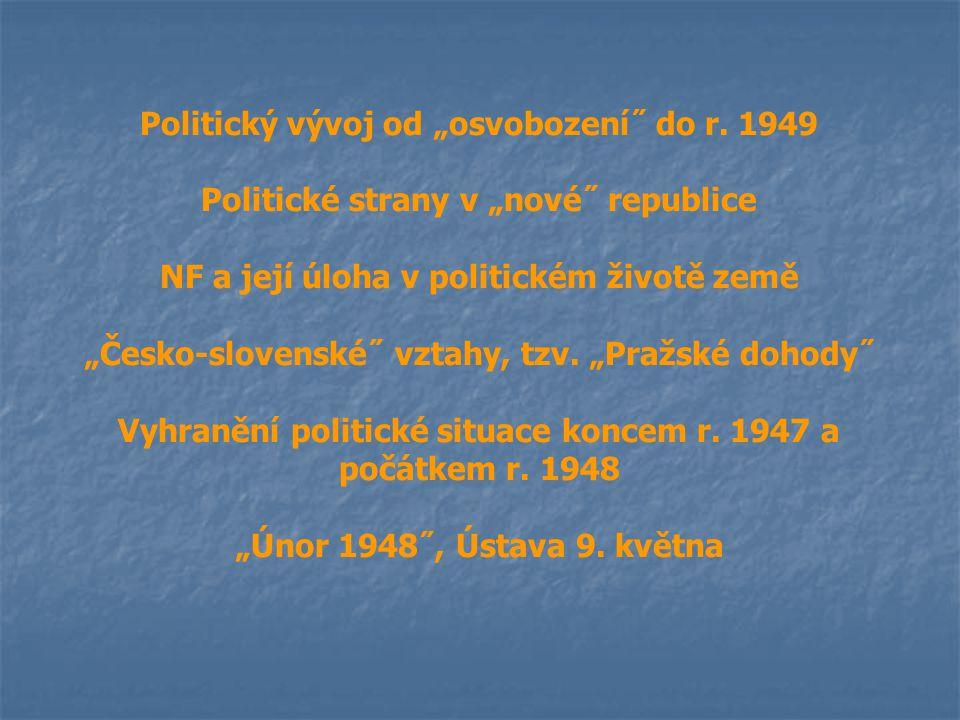 """Politický vývoj od """"osvobození˝ do r. 1949 Politické strany v """"nové˝ republice NF a její úloha v politickém životě země """"Česko-slovenské˝ vztahy, tzv."""