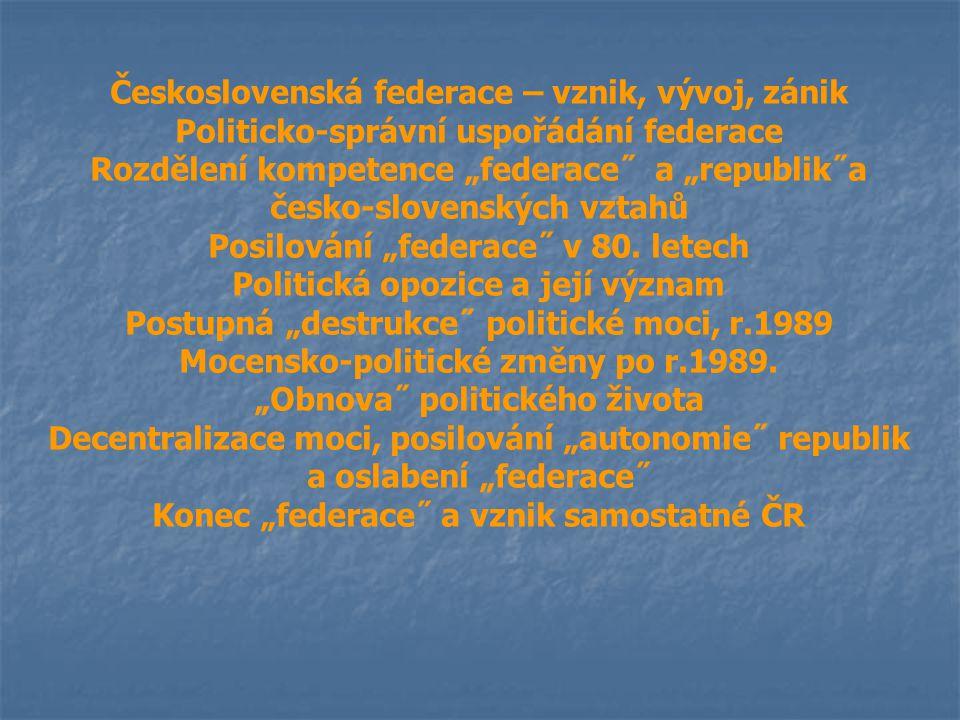 """Československá federace – vznik, vývoj, zánik Politicko-správní uspořádání federace Rozdělení kompetence """"federace˝ a """"republik˝a česko-slovenských vz"""