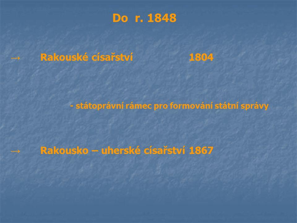 Do r. 1848 → Rakouské císařství1804 - státoprávní rámec pro formování státní správy → Rakousko – uherské císařství1867
