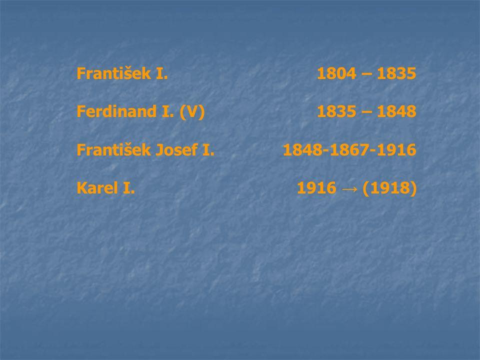 František I.1804 – 1835 Ferdinand I. (V)1835 – 1848 František Josef I. 1848-1867-1916 Karel I. 1916 → (1918)