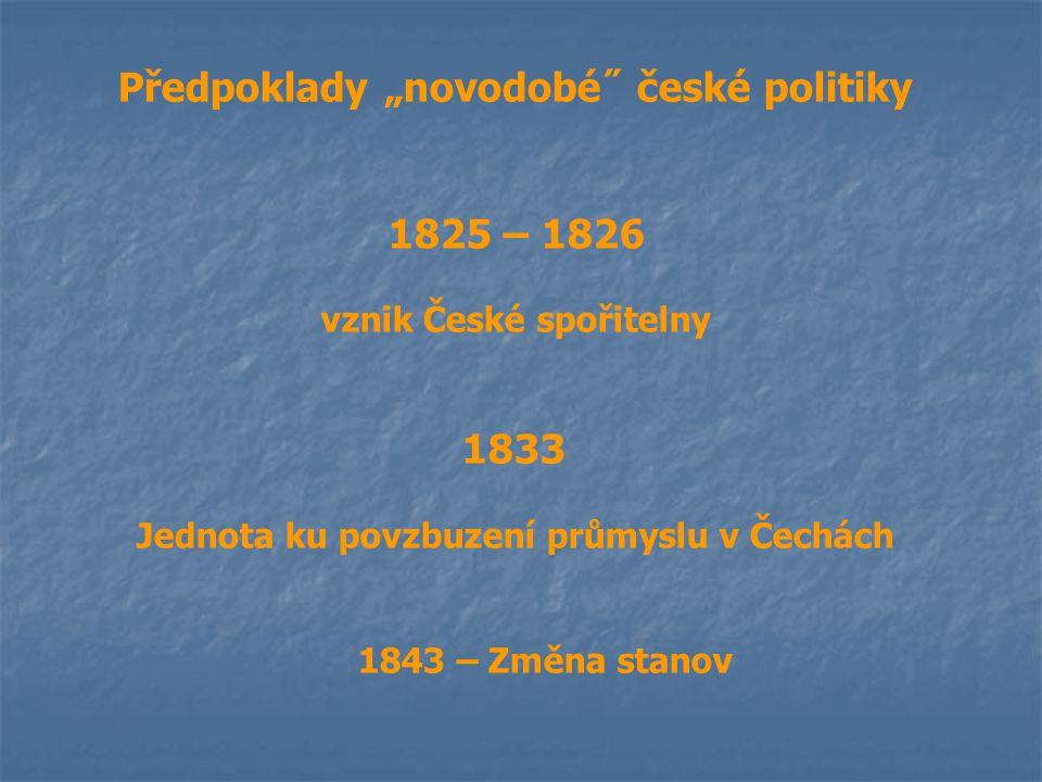 """Předpoklady """"novodobé˝ české politiky 1825 – 1826 vznik České spořitelny 1833 Jednota ku povzbuzení průmyslu v Čechách 1843 – Změna stanov"""