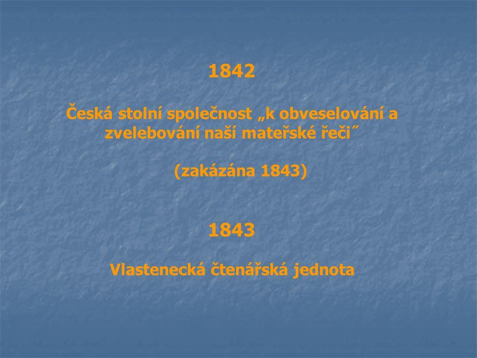 """1842 Česká stolní společnost """"k obveselování a zvelebování naší mateřské řeči˝ (zakázána 1843) 1843 Vlastenecká čtenářská jednota"""