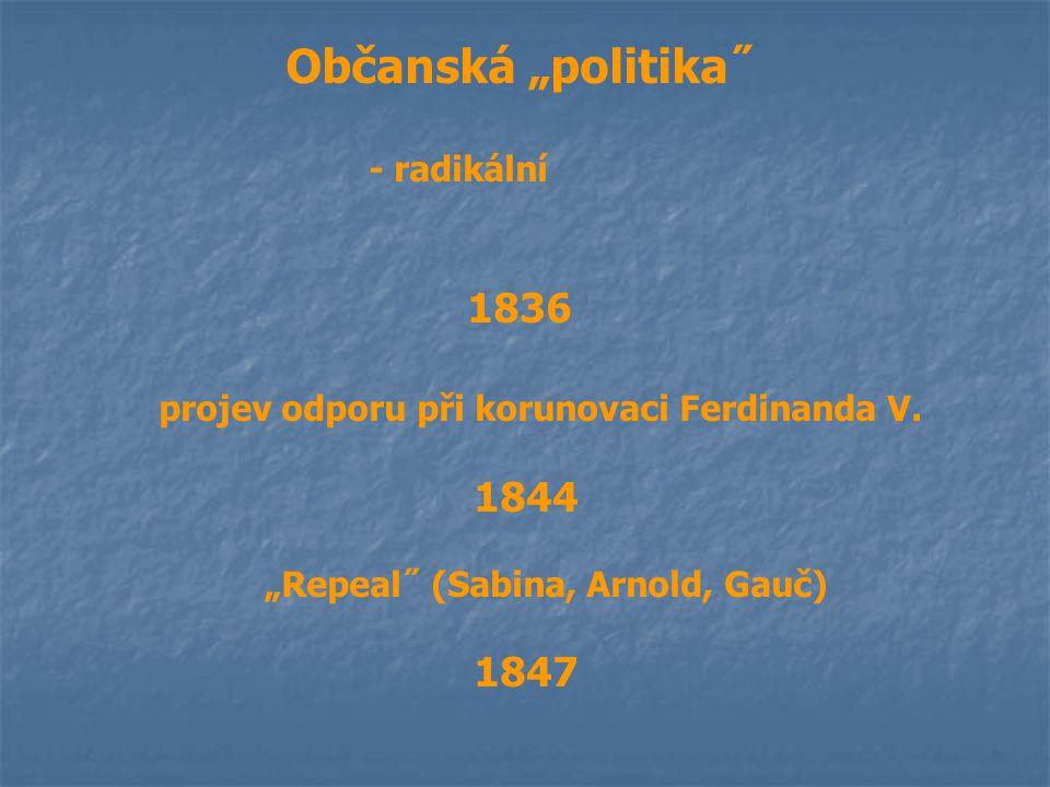 """Občanská """"politika˝ - radikální 1836 projev odporu při korunovaci Ferdinanda V. 1844 """"Repeal˝ (Sabina, Arnold, Gauč) 1847"""
