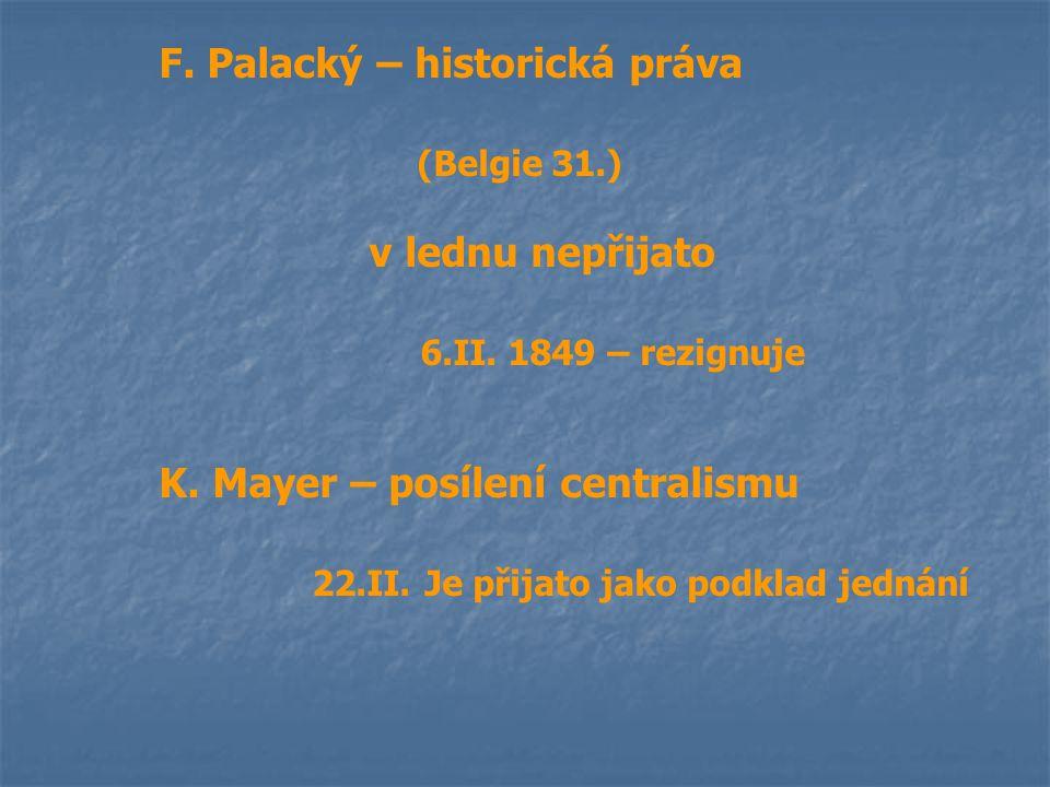 F. Palacký – historická práva (Belgie 31.) v lednu nepřijato 6.II. 1849 – rezignuje K. Mayer – posílení centralismu 22.II. Je přijato jako podklad jed