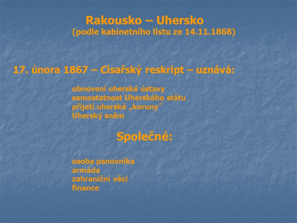 Rakousko – Uhersko (podle kabinetního listu ze 14.11.1868) 17. února 1867 – Císařský reskript – uznává: obnovení uherské ústavy samostatnost Uherského