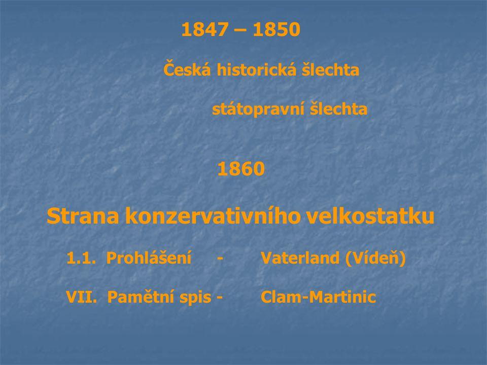 1847 – 1850 Česká historická šlechta státopravní šlechta 1860 Strana konzervativního velkostatku 1.1. Prohlášení -Vaterland (Vídeň) VII. Pamětní spis
